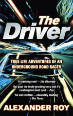 The Driver : True Life Adventures of an Underground Road Racer - Alexander Roy