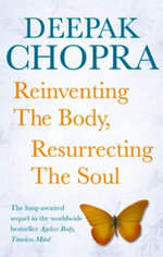 Reinventing the Body, Resurrecting the Soul : How to Create a New Self - Deepak Chopra