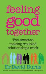 Feeling Good Together : The secret to making troubled relationships work - David Burns