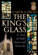 The King's Glass : A Story of Tudor Power and Secret Art - Carola Hicks