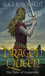 The Dragon Queen : Tales Of Guinevere Vol 1 - Alice Borchardt
