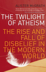 The Twilight Of Atheism : The Rise and Fall of Disbelief in the Modern World - Alister McGrath