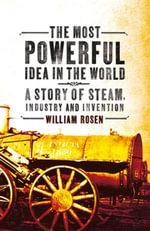 The Most Powerful Idea in the World : A Story of Steam, Industry and Invention - William Rosen