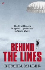 Behind The Lines : The Oral History of Special Operations in World War II - Russell Miller