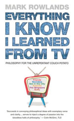 Everything I Know I Learned From TV : Philosophy For the Unrepentant Couch Potato - Mark Rowlands