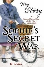 My Story : Sophie's Secret War : A Second World War Girl's Diary 1939-1940 - Jill Atkins