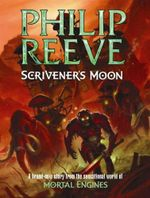 Scrivener's Moon : The Fever Crumb Series : Book 3 (Prequel To The Mortal Engines Quartet) - Philip Reeve