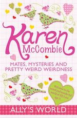 Mates, Mysteries and Pretty Weird Weirdness : Ally's World - Karen McCombie