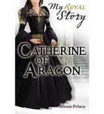 Catherine of Aragon : My Royal Story - A Tudor Girl's Diary 1501-1513 - Alison Prince