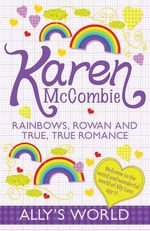 Rainbows, Rowan and True, True Romance : Ally's World - Karen McCombie
