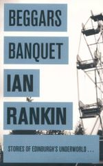Beggars Banquet : Stories of Edinburgh's Underworld ... - Ian Rankin