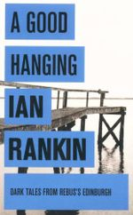 A Good Hanging - and other stories : Dark Tales From Rebus's Edinburgh - Ian Rankin