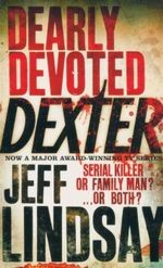 Dearly Devoted Dexter : Serial Killer Or Family Man? ... Or Both - Jeff Lindsay