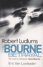 The Bourne Betrayal : The clock is ticking for Jason Bourne... - Eric Van Lusbader