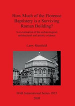 How Much of the Florence Baptistery Is a Surviving Roman Building? : A Re-Evaluation of the Archaeological, Architectural and Artistic Evidence - Larry Shenfield