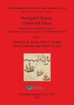 Navigated Spaces, Connected Places : Proceedings of Red Sea Project V Held at the University of Exeter September 2010 - Dionisius A. Agius
