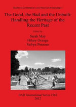 The Good, the Bad and the Unbuilt : Handling the Heritage of the Recent Past: Studies in Contemporary and Historical Archaeology 7