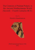 The Contexts of Painted Pottery in the Ancient Mediterranean World (Seventh - Fourth Centuries BCE) - Dimitris Paleothodoros