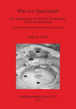 Who are These Dead? The Anthropology of Violence, Pit Structures, Power and Symbolism : Death in the Anasazi Culture of the American Southwest - John D. Cater