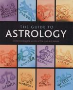 The Guide to Astrology : Understanding the Secrets of the Stars and Planets - Lori Reid