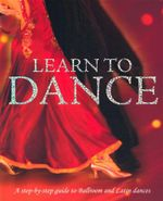Learn to Dance : A Step-By-Step Guide to Ballroom and Latin Dances - Colette Redgrave
