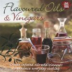 Flavoured Oils & Vinegars : Create Infused Oils and Vinegar's to Enhance Everyday Cooking