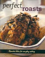 Perfect Roasts : Essential dishes for everyday cooking