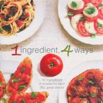 1 Ingredient 4 Ways : 50 Ingredients. 4 Recipes For Each. 200 Great Dishes