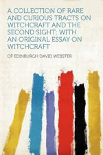 A Collection of Rare and Curious Tracts on Witchcraft and the Second Sight; With an Original Essay on Witchcraft - of Edinburgh David Webster