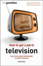 How to Get a Job in Television : Build Your Career from Runner to Series Producer - Elsa Sharp