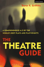 The Theatre Guide : A Comprehensive A-Z of the World's Best Plays and Playwrights - Trevor R. Griffiths