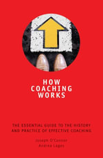 How Coaching Works : The Essential Guide to the History and Practice of Effective Coaching - Joseph O'Connor