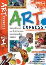 Art Express Book 1 : A complete art and design scheme for primary class teachers