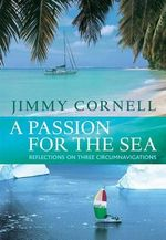 A Passion for the Sea : Reflections on three circumnavigations - Jimmy Cornell