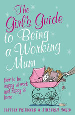 The Girl's Guide to Being a Working Mum : How to be Happy at Work and Happy at Home - Caitlin Friedman