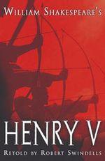 Henry V : Shakepeare Today - William Shakespeare retold by Robert Swindells