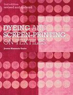 Dyeing and Screenprinting on Textiles : Revised and Updated - Joanna Kinnersly-Taylor