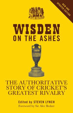 Wisden on the Ashes : The authoritative story of cricket's greatest rivalry - Steven Lynch
