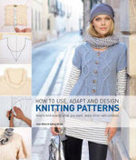 How to Use, Adapt and Design Knitting Patterns : How to Knit Eactly What You Want, Every Time- with Confidence - Sam Elliott