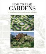 How to Read Gardens : A Crash Course in Garden Appreciation - Lorraine Harrison