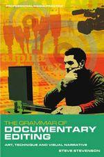 The Grammar of Documentary Editing : Art, Technique and Visual Narrative - Steve Stevenson