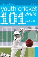 101 Youth Cricket Drills Age 7-11 : 101 Drills - Luke Sellers