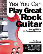 Yes You Can Play Great Rock Guitar : Jam and Riff in 10 Foolproof Lessons - Paul Copperwaite