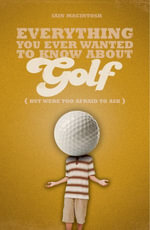 Everything You Ever Wanted to Know about Golf But Were Too Afraid to Ask - Iain Macintosh