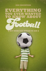Everything You Ever Wanted to Know about Football But Were Too Afraid to Ask - Iain Macintosh