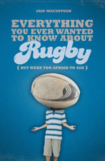 Everything You Ever Wanted to Know About Rugby But Were too Afraid to Ask - Iain Macintosh