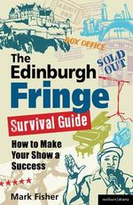 The Edinburgh Fringe Survival Guide : How to Make Your Show A Success - Mark Fisher