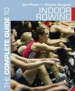 The Complete Guide to Indoor Rowing - Jim Flood