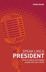 Speak Like a President : How to Inspire and Engage People with Your Words - Simon Maier