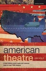 Working in American Theatre : A Brief History, Career Guide and Resource Book for Over 1000 Theatres - Jim Volz
